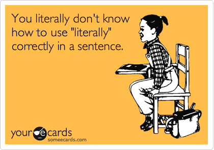 """You literally don't know how to use """"literally"""" correctly in a sentence."""