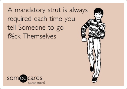 A mandatory strut is always  required each time you tell Someone to go f%ck Themselves