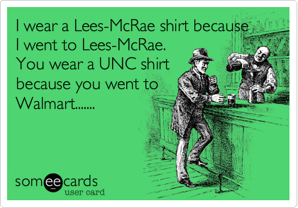 I wear a Lee-McRae shirt because I went to Lees-McRae.  You wear a UNC shirt because you went to Walmart.......