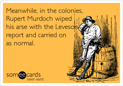 Meanwhile, in the colonies, Rupert Murdoch wiped his arse with the Leveson report and carried on as normal.