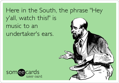 "Here in the South, the phrase ""Hey y'all, watch this!"" is music to an undertaker's ears."