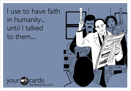 I use to have faith  in humanity... until I talked  to them....