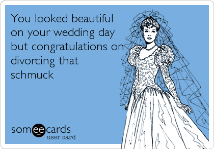 You looked beautiful on your wedding day but congratulations on divorcing that schmuck