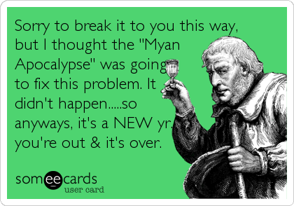 """Sorry to break it to you this way, but I thought the """"Myan Apocalypse"""" was going to fix this problem. It  didn't happen.....so  anyways, it's a NEW yr., you're out & it's over."""