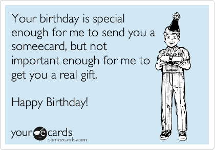 Your birthday is imporant enough for me to send you a someecard, but not important enough for me to get you a real gift.    Happy Birthday!