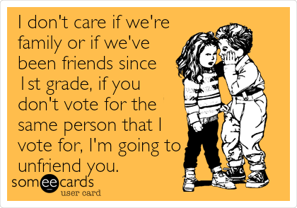 I don't care if we're family or if we've been friends since 1st grade, if you don't vote for the same person that I vote for, I'm going to unfriend you.