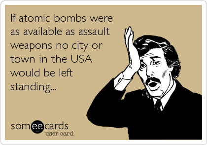 If atomic bombs were as available as assault weapons no city or town in the USA would be left standing...