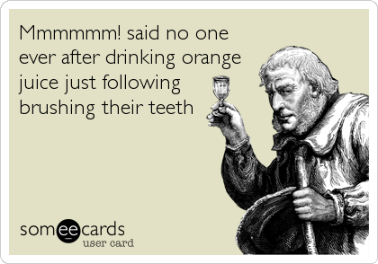Mmmmmm! said no one ever after drinking orange juice just following  brushing their teeth