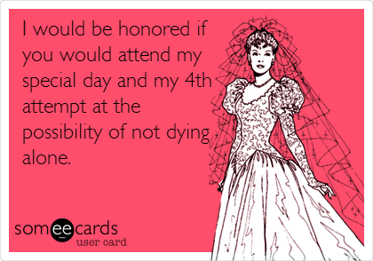 I would be honored if you would attend my special day and my 4th attempt at the possibility of not dying alone.