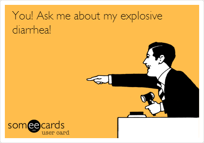You! Ask me about my explosive diarrhea!