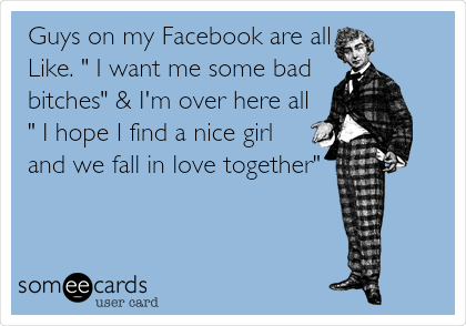 """Guys on my Facebook are all Like. """" I want me some bad bitches"""" & I'm over here all """" I hope I find a nice girl and we fall in love together"""""""