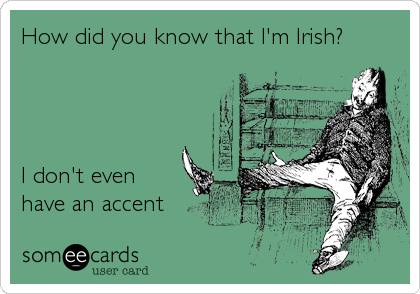 How did you know that I'm Irish?     I don't even  have an accent