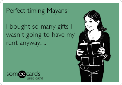 Perfect timing Mayans!  I bought so many gifts I wasn't going to have my rent anyway.....