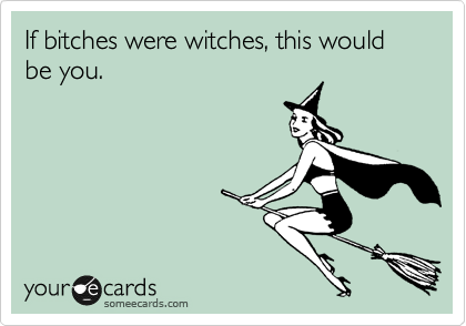 If bitches were witches, this would be you.