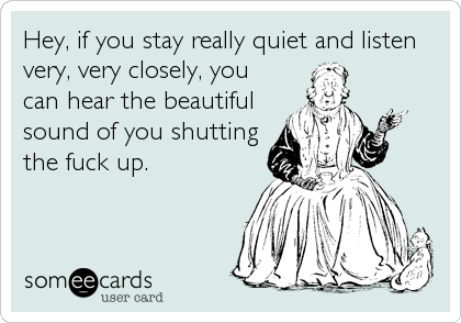 Hey, if you stay really quiet and listen very, very closely, you can hear the beautiful sound of you shutting the fuck up.