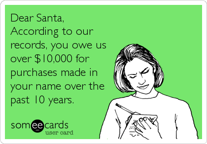 Dear Santa,   According to our records, you owe us over $10,000 for purchases made in your name over the past 10 years.