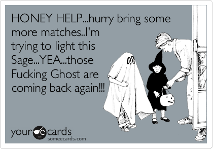 HONEY HELP...hurry bring some more matches..I'm trying to light this Sage...YEA...those Fucking Ghost are coming back again!!!