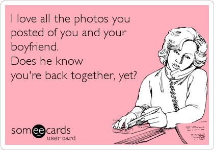 I love all the photos you posted of you and your boyfriend.  Does he know you're back together, yet?