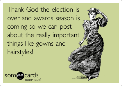 Thank God the election is over and awards season is  coming so we can post about the really important things like gowns and hairstyles!