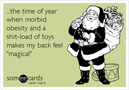 """...the time of year when morbid obesity and a shit-load of toys makes my back feel """"magical"""""""