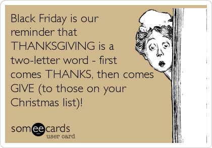 Black Friday is our reminder that THANKSGIVING is a two-letter word - first comes THANKS, then comes GIVE (to those on your Christmas list)!