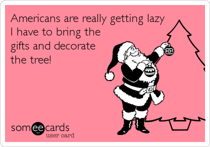 Americans are really getting lazy I have to bring the gifts and decorate the tree!