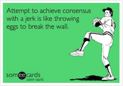 Attempt to achieve consensus with a jerk is like throwing eggs to break the wall.
