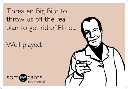 Threaten Big Bird to throw us off the real plan to get rid of Elmo...  Well played.
