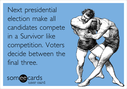 Next presidential election make all candidates compete in a Survivor like competition. Voters decide between the final three.