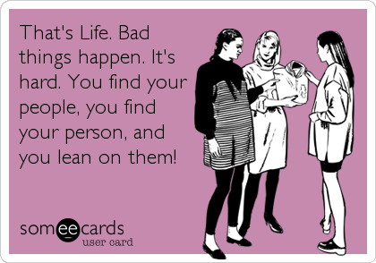 That's Life. Bad things happen. It's hard. You find your people, you find your person, and you lean on them!