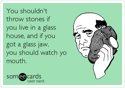 You shouldn't throw stones if you live in a glass house, and if you got a glass jaw, you should watch yo mouth.