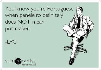 You know you're Portuguese when paneleiro definitely does NOT mean pot-maker.  -LPC
