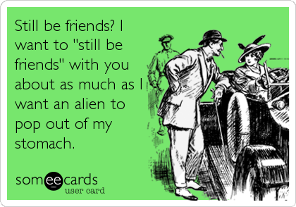 "Still be friends? I want to ""still be friends"" with you about as much as I want an alien to pop out of my stomach."