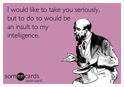 I would like to take you seriously,      but to do so would be an insult to my intelligence.