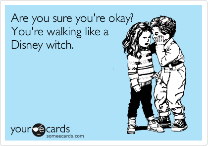 Are you sure you're okay? You're walking like a Disney witch.