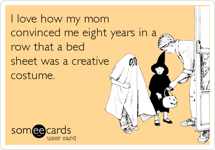 I love how my mom convinced me eight years in a row that a bed sheet was a creative costume.