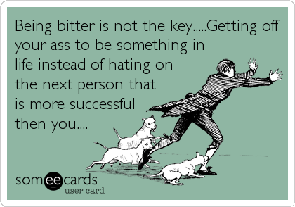 Being bitter is not the key.....Getting off your ass to be something in life instead of hating on the next person that is more successful then you....
