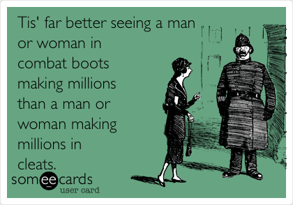 Tis' far better seeing a man or woman in combat boots making millions than a man or woman making millions in cleats.