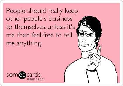 People should really keep other people's business to themselves..unless it's me then feel free to tell me anything