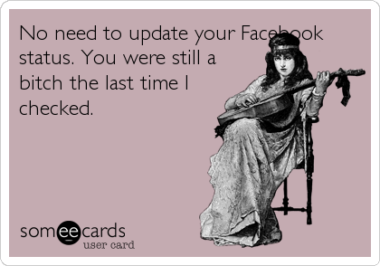 No need to update your Facebook status. You were still a bitch the last time I checked.