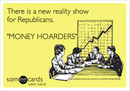 """There is a new reality show  for Republicans.  """"MONEY HOARDERS"""""""