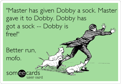 """Master has given Dobby a sock. Master gave it to Dobby. Dobby has got a sock -- Dobby is free!""  Better run, mofo."