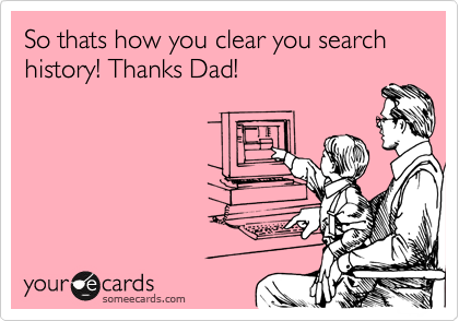 So thats how you clear you search history! Thanks Dad!