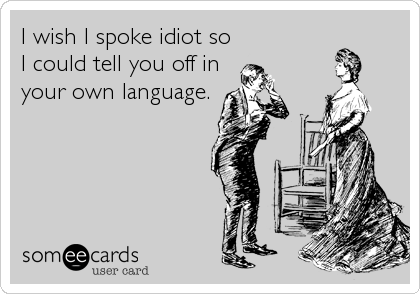 I wish I spoke idiot so I could tell you off in your own language.