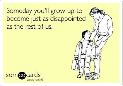 Someday you'll grow up to