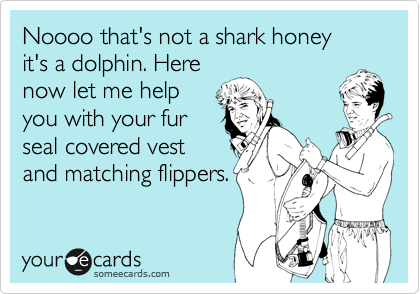 Noooo that's not a shark honey