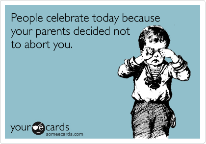 People celebrate today because your parents decided not to abort you.