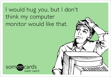 I would hug you, but I don't think my computer monitor would like that.