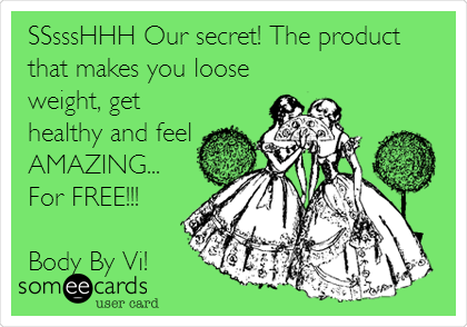 SSsssHHH Our secret! The product that makes you loose weight, get healthy and feel AMAZING... For FREE!!!  Body By Vi!