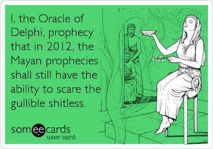 I, the Oracle of Delphi, prophecy that in 2012, the Mayan prophecies shall still have the ability to scare the gullible shitless.